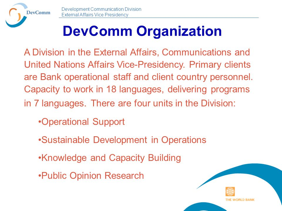Development Communication Division External Affairs Vice Presidency DevComm Organization A Division in the External Affairs, Communications and United Nations Affairs Vice-Presidency.