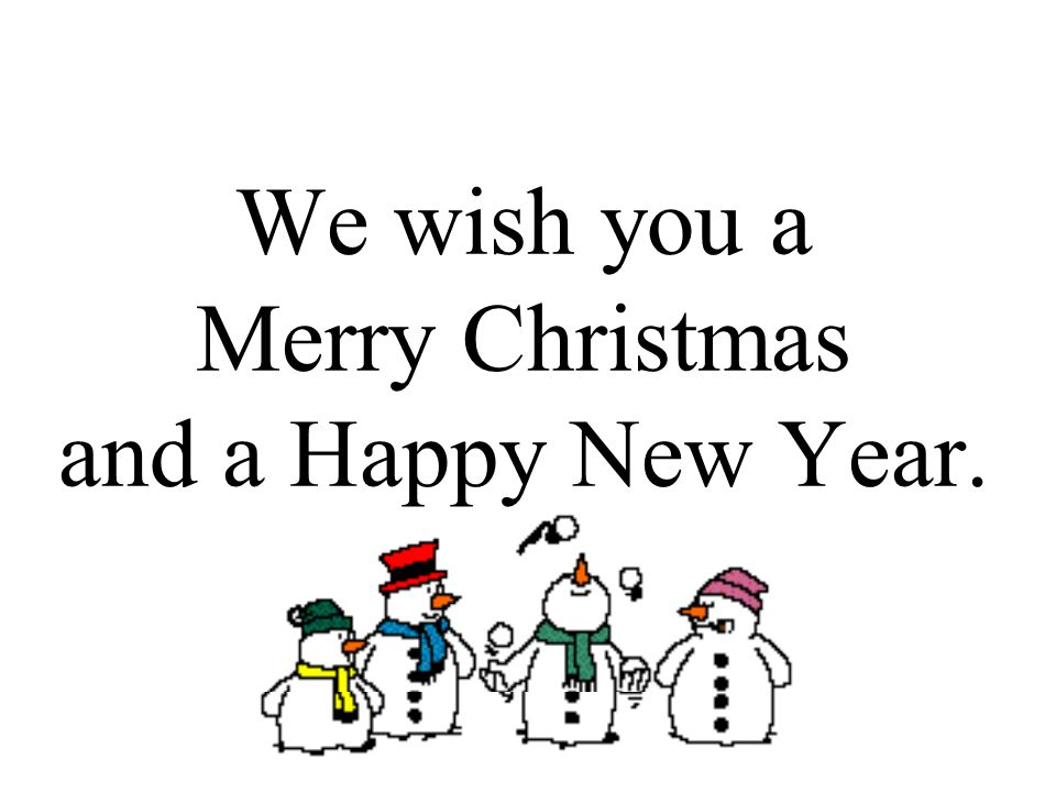 We wish you a Merry Christmas and a Happy New Year.