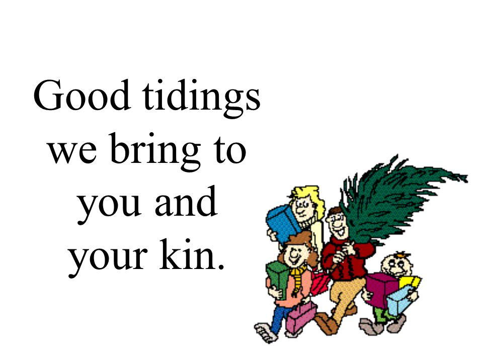Good tidings we bring to you and your kin.