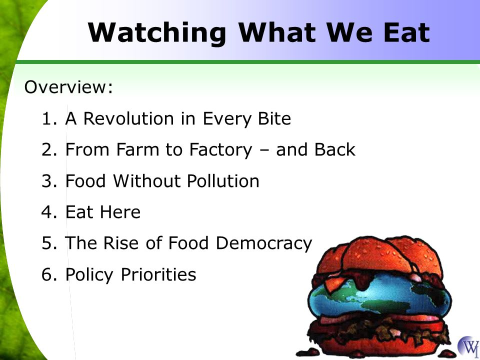 Watching What We Eat Overview: 1.A Revolution in Every Bite 2.From Farm to Factory – and Back 3.Food Without Pollution 4.Eat Here 5.The Rise of Food Democracy 6.Policy Priorities