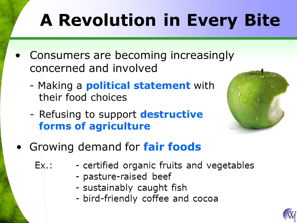 A Revolution in Every Bite Consumers are becoming increasingly concerned and involved - Making a political statement with their food choices -Refusing to support destructive forms of agriculture Growing demand for fair foods Ex.:- certified organic fruits and vegetables - pasture-raised beef - sustainably caught fish - bird-friendly coffee and cocoa