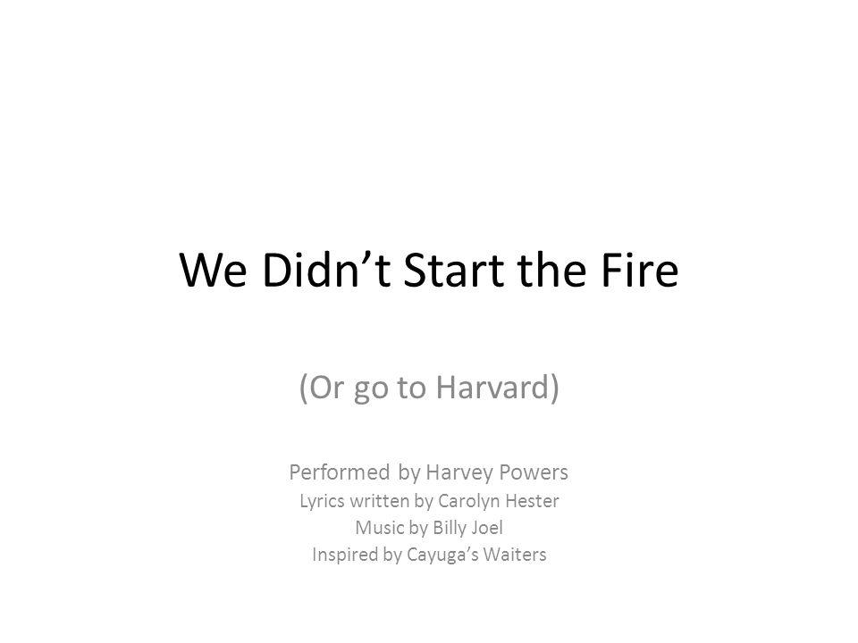 We Didn't Start the Fire (Or go to Harvard) Performed by Harvey Powers Lyrics written by Carolyn Hester Music by Billy Joel Inspired by Cayuga's Waiters