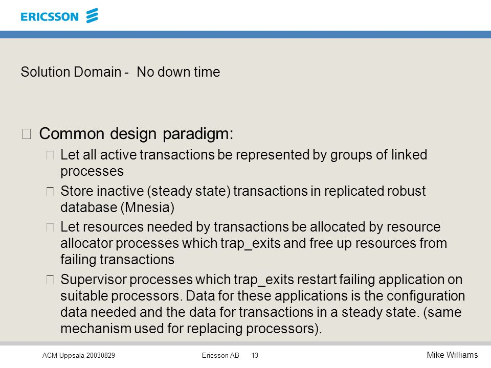 ACM Uppsala 20030829 Mike Williams Ericsson AB13 Solution Domain - No down time •Common design paradigm: –Let all active transactions be represented by groups of linked processes –Store inactive (steady state) transactions in replicated robust database (Mnesia) –Let resources needed by transactions be allocated by resource allocator processes which trap_exits and free up resources from failing transactions –Supervisor processes which trap_exits restart failing application on suitable processors.