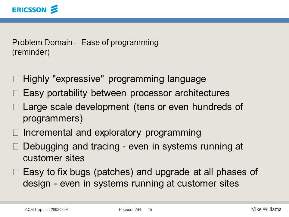 ACM Uppsala 20030829 Mike Williams Ericsson AB15 Problem Domain - Ease of programming (reminder) •Highly expressive programming language •Easy portability between processor architectures •Large scale development (tens or even hundreds of programmers) •Incremental and exploratory programming •Debugging and tracing - even in systems running at customer sites  Easy to fix bugs (patches) and upgrade at all phases of design - even in systems running at customer sites