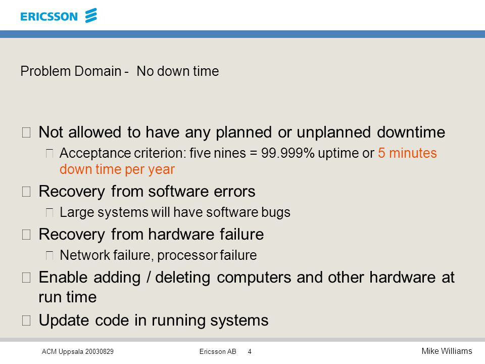 ACM Uppsala 20030829 Mike Williams Ericsson AB4 Problem Domain - No down time •Not allowed to have any planned or unplanned downtime –Acceptance criterion: five nines = 99.999% uptime or 5 minutes down time per year •Recovery from software errors –Large systems will have software bugs •Recovery from hardware failure –Network failure, processor failure •Enable adding / deleting computers and other hardware at run time •Update code in running systems