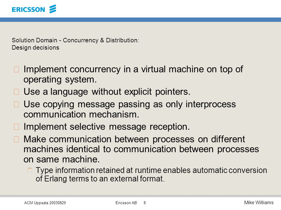 ACM Uppsala 20030829 Mike Williams Ericsson AB8 Solution Domain - Concurrency & Distribution: Design decisions •Implement concurrency in a virtual machine on top of operating system.
