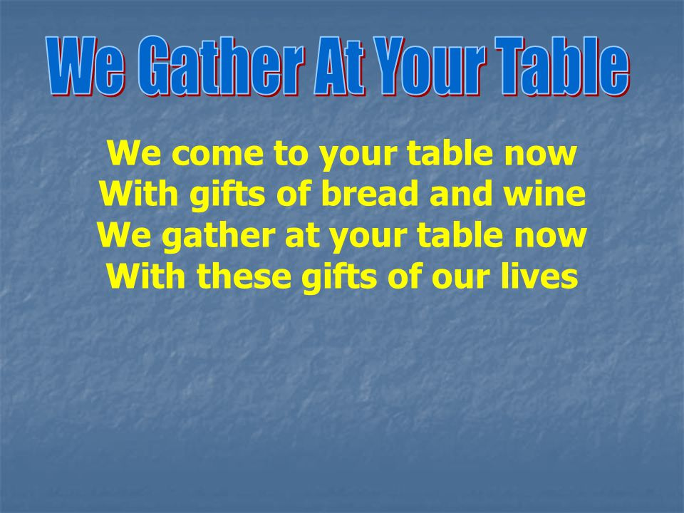 We come to your table now With gifts of bread and wine We gather at your table now With these gifts of our lives