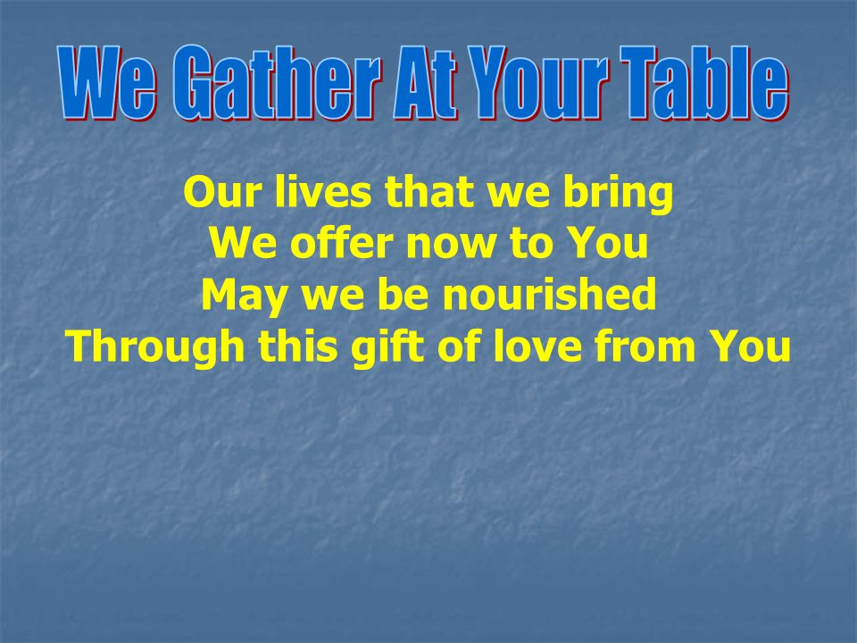 Our lives that we bring We offer now to You May we be nourished Through this gift of love from You