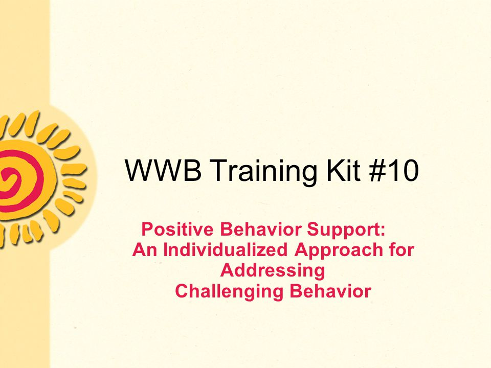 WWB Training Kit #10 Positive Behavior Support: An Individualized Approach for Addressing Challenging Behavior