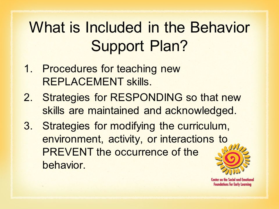 What is Included in the Behavior Support Plan? 1.Procedures for teaching new REPLACEMENT skills. 2.Strategies for RESPONDING so that new skills are ma