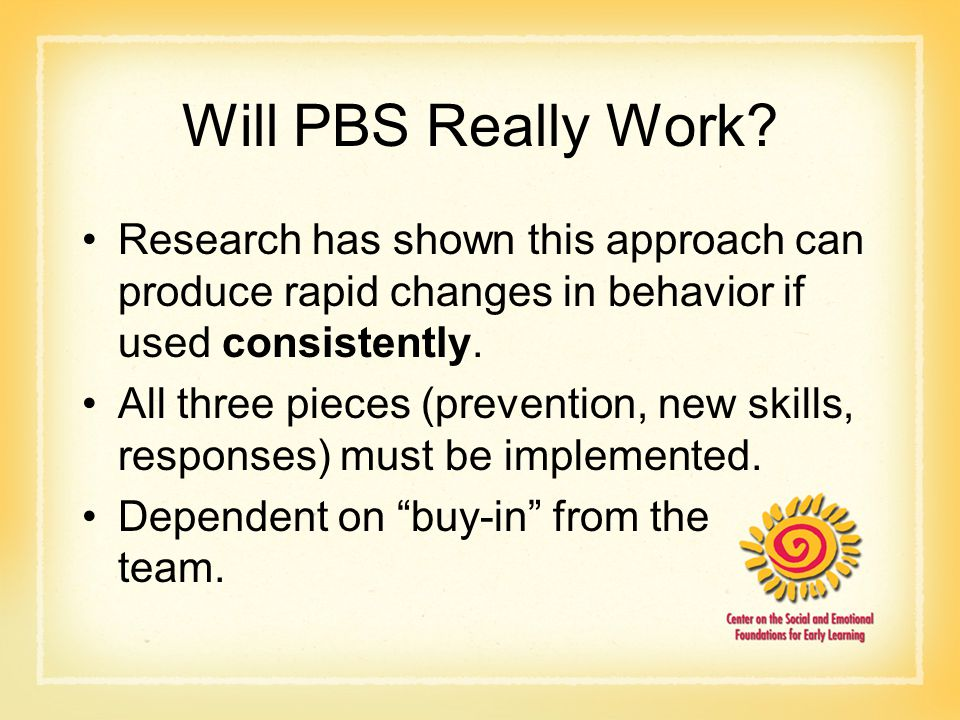 Will PBS Really Work? Research has shown this approach can produce rapid changes in behavior if used consistently. All three pieces (prevention, new s