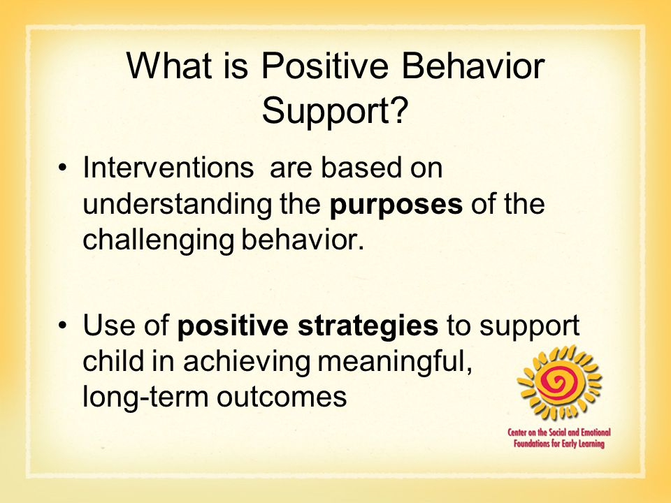 What is Positive Behavior Support? Interventions are based on understanding the purposes of the challenging behavior. Use of positive strategies to su