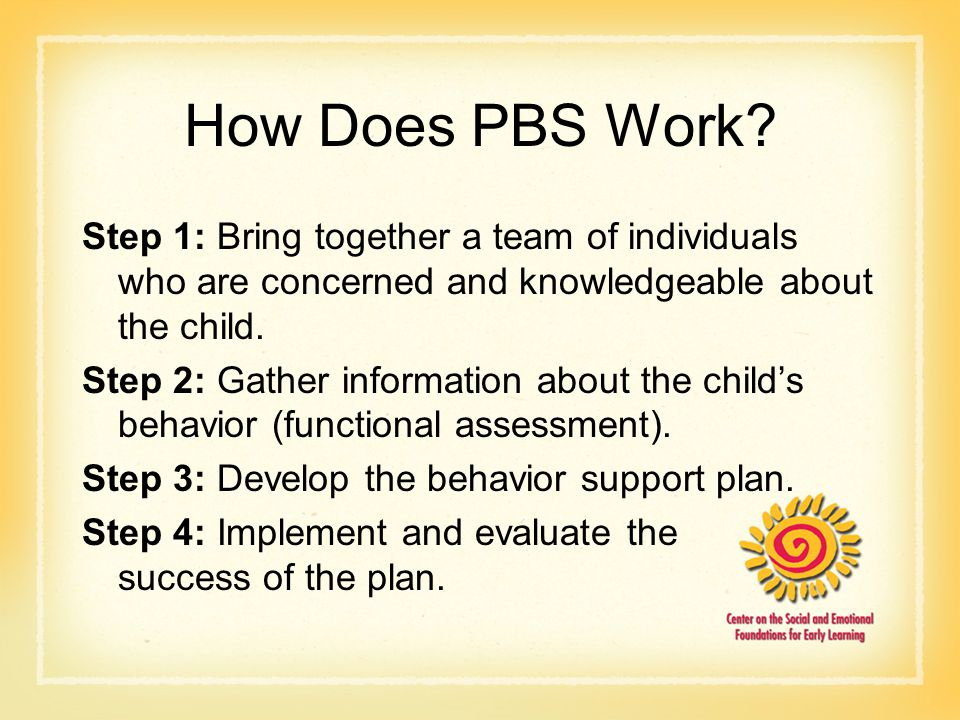 How Does PBS Work? Step 1: Bring together a team of individuals who are concerned and knowledgeable about the child. Step 2: Gather information about