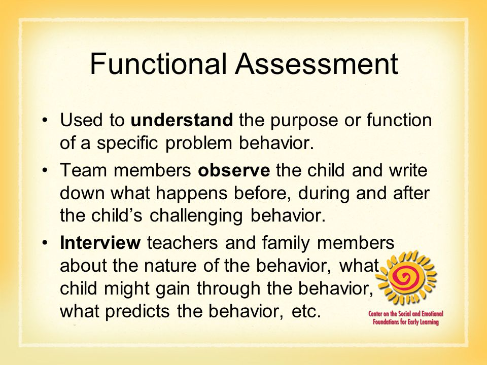 Functional Assessment Used to understand the purpose or function of a specific problem behavior. Team members observe the child and write down what ha
