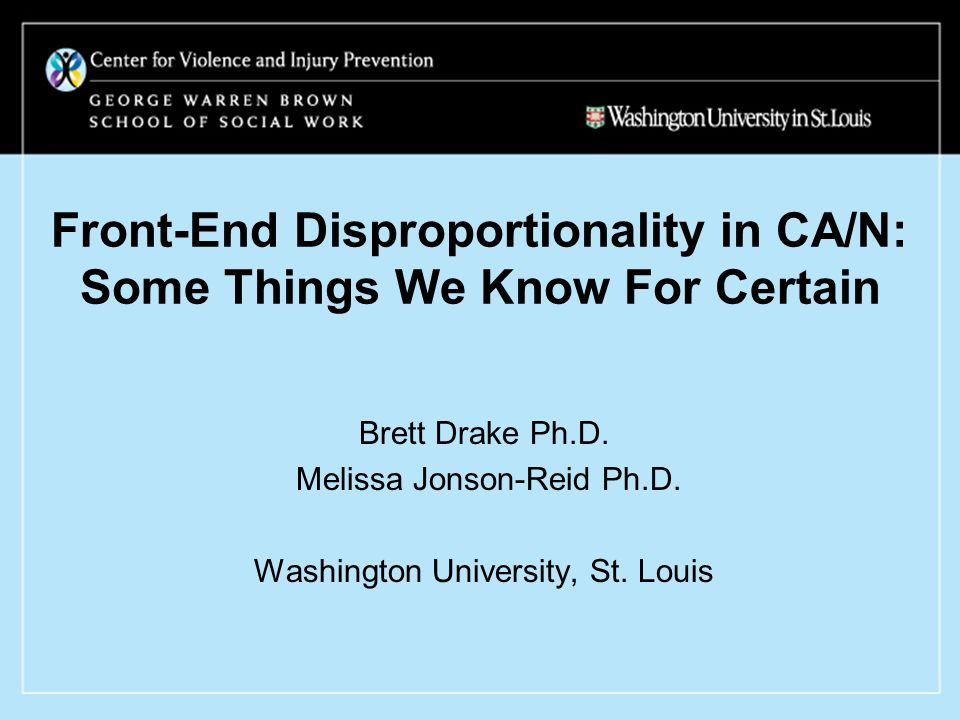 Front-End Disproportionality in CA/N: Some Things We Know For Certain Brett Drake Ph.D.