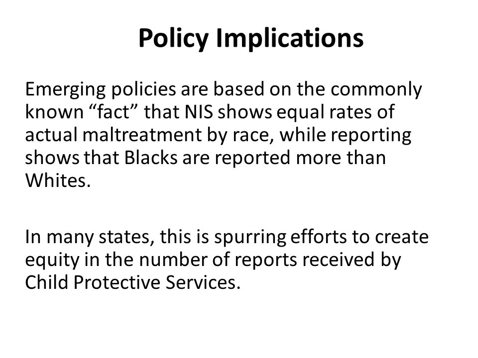 Policy Implications Emerging policies are based on the commonly known fact that NIS shows equal rates of actual maltreatment by race, while reporting shows that Blacks are reported more than Whites.