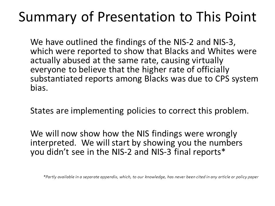 Summary of Presentation to This Point We have outlined the findings of the NIS-2 and NIS-3, which were reported to show that Blacks and Whites were actually abused at the same rate, causing virtually everyone to believe that the higher rate of officially substantiated reports among Blacks was due to CPS system bias.
