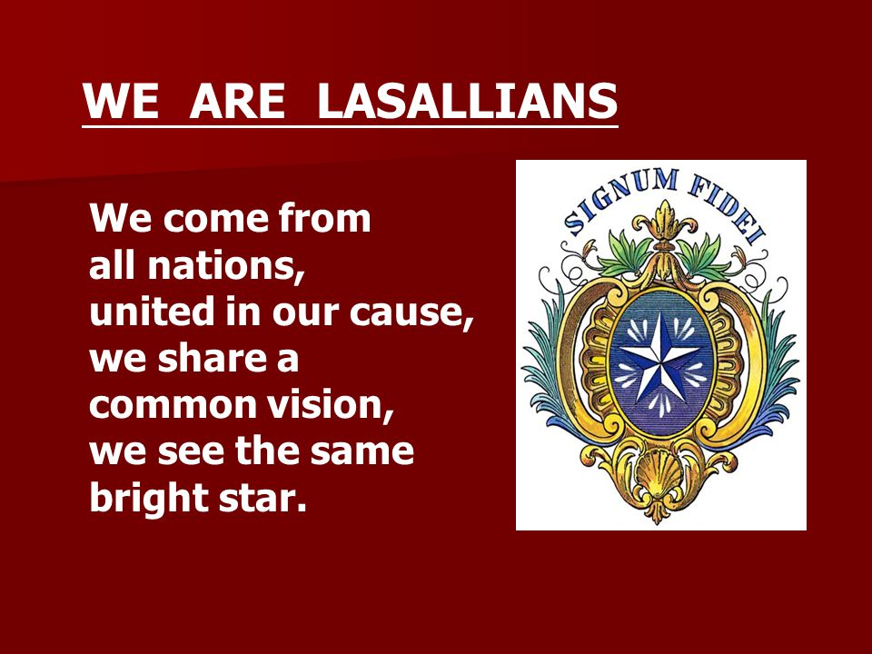 We come from all nations, united in our cause, we share a common vision, we see the same bright star. WE ARE LASALLIANS