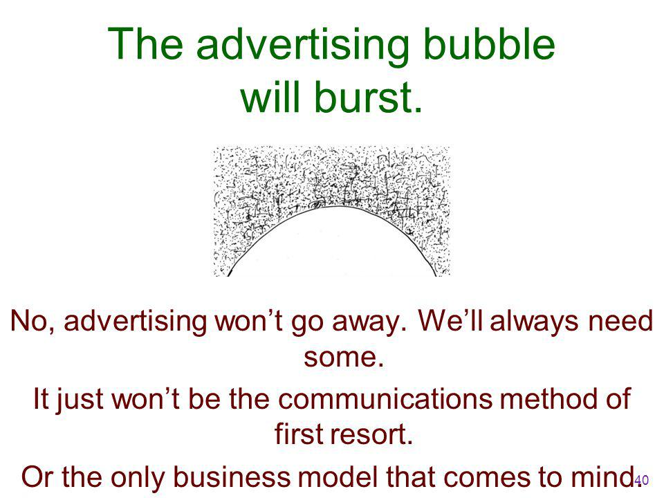 The advertising bubble will burst. No, advertising won't go away.