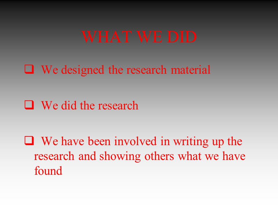 WHAT WE DID  We designed the research material  We did the research  We have been involved in writing up the research and showing others what we have found