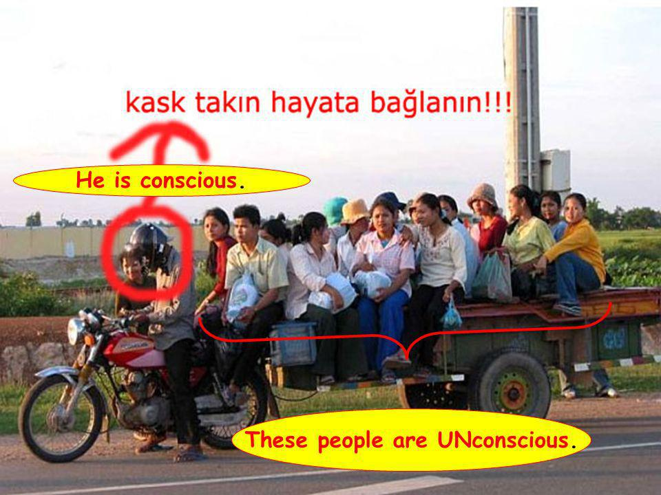 He is conscious. These people are UNconscious.