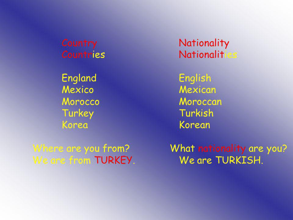 CountryNationality CountriesNationalities EnglandEnglish MexicoMexican MoroccoMoroccan TurkeyTurkish KoreaKorean Where are you from? What nationality