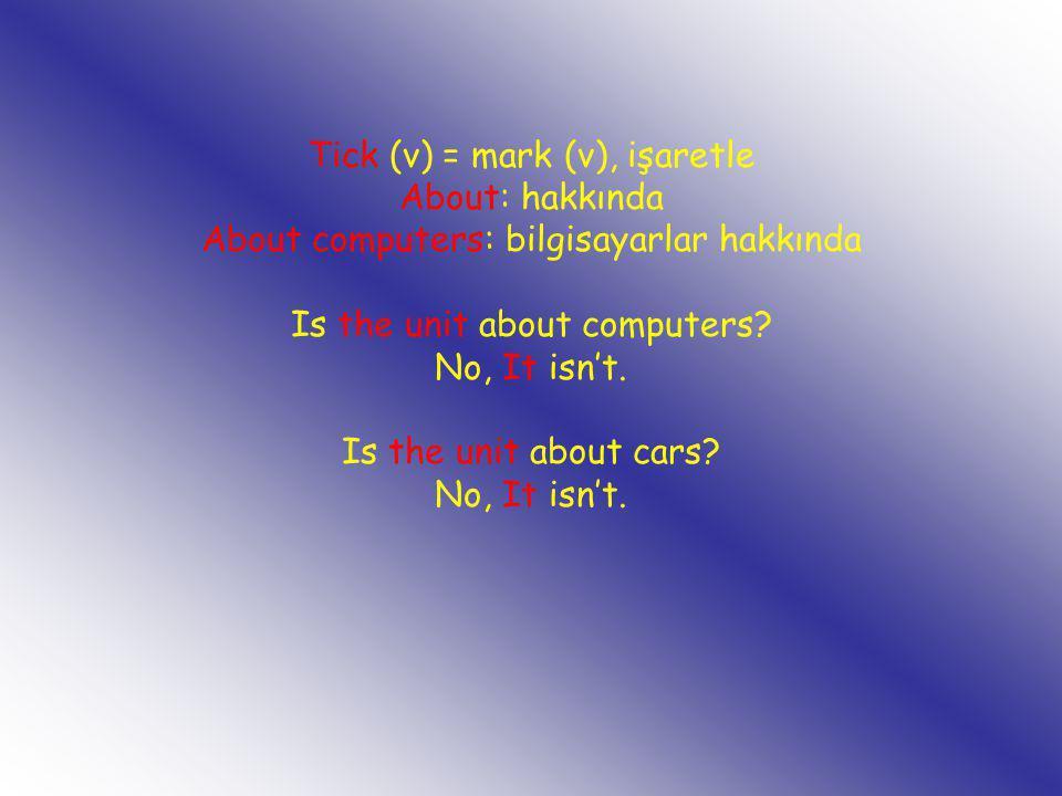 Tick (v) = mark (v), işaretle About: hakkında About computers: bilgisayarlar hakkında Is the unit about computers? No, It isn't. Is the unit about car