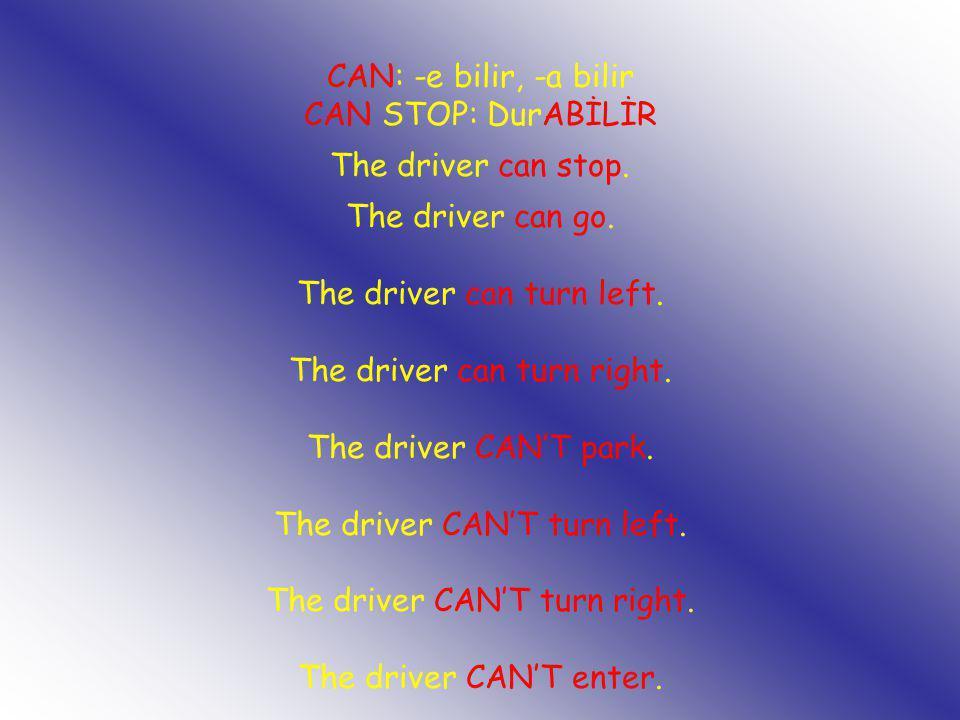 CAN: -e bilir, -a bilir CAN STOP: DurABİLİR The driver can stop. The driver can go. The driver can turn left. The driver can turn right. The driver CA