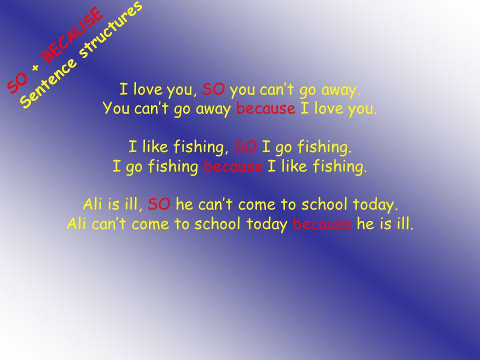 I love you, SO you can't go away. You can't go away because I love you. I like fishing, SO I go fishing. I go fishing because I like fishing. Ali is i