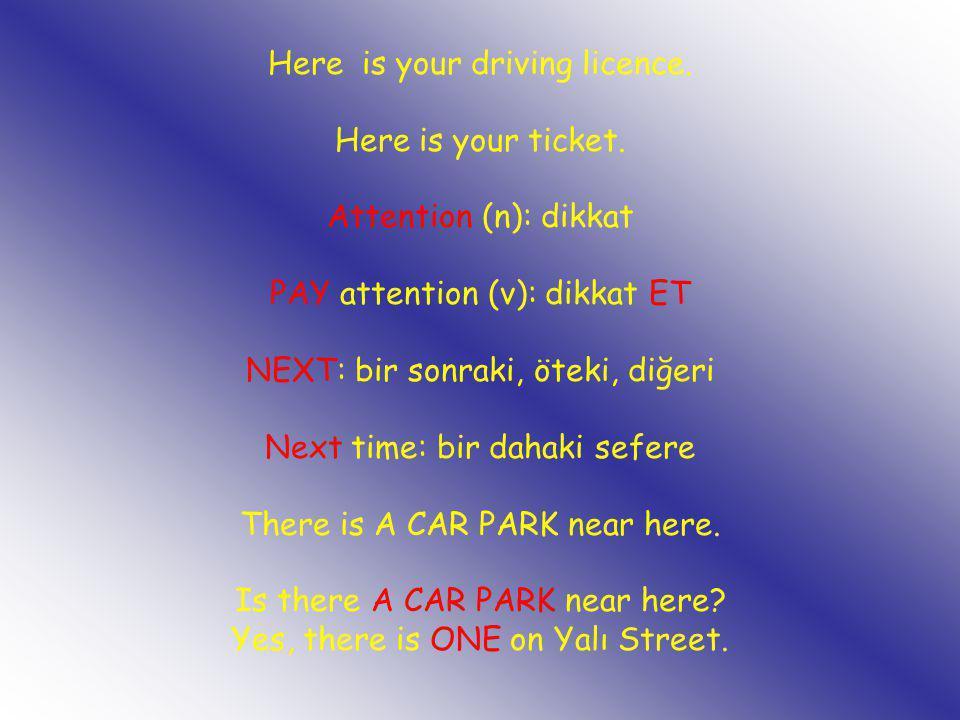 Here is your driving licence. Here is your ticket. Attention (n): dikkat PAY attention (v): dikkat ET NEXT: bir sonraki, öteki, diğeri Next time: bir