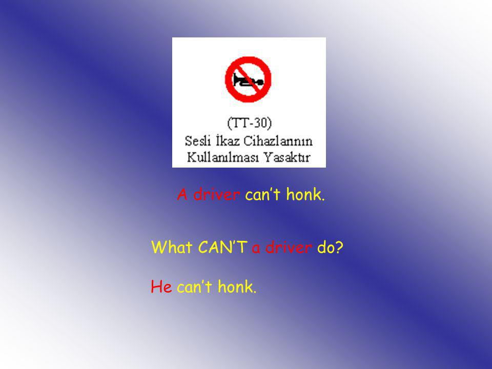 What CAN'T a driver do? He can't honk. A driver can't honk.