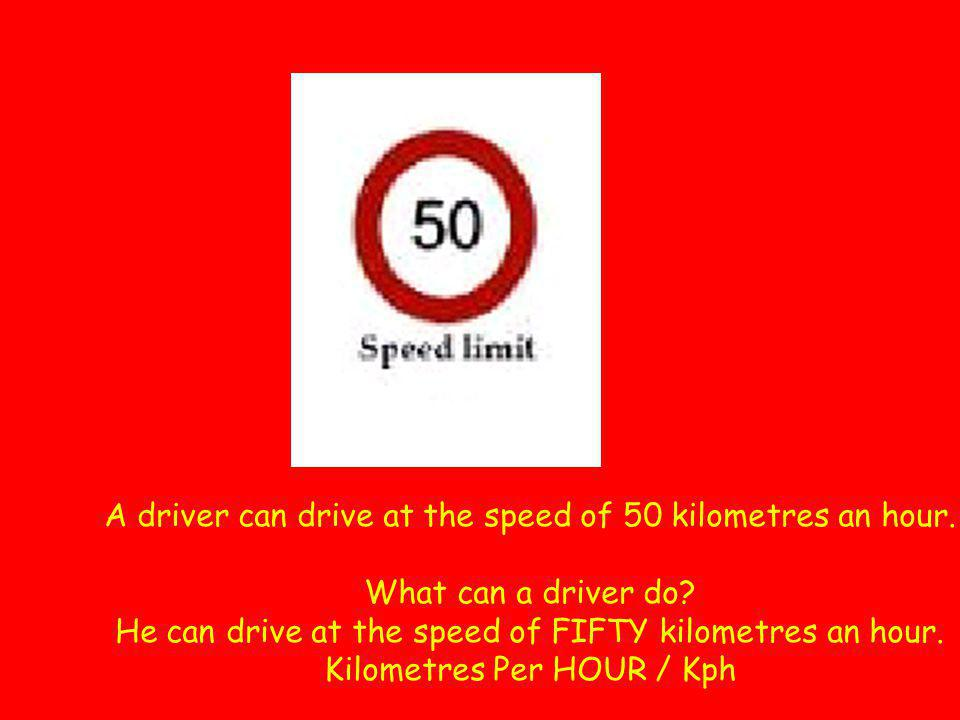 A driver can drive at the speed of 50 kilometres an hour. What can a driver do? He can drive at the speed of FIFTY kilometres an hour. Kilometres Per