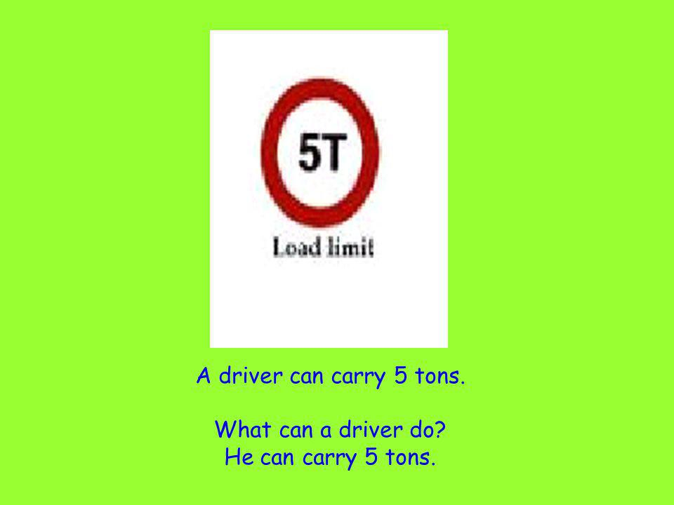 A driver can carry 5 tons. What can a driver do? He can carry 5 tons.