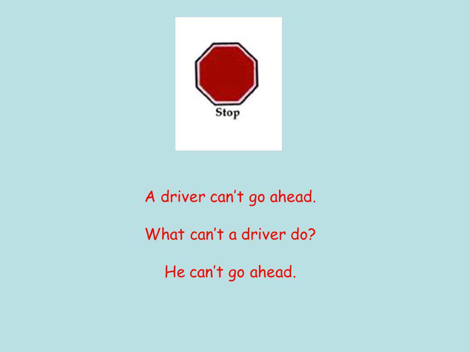 A driver can't go ahead. What can't a driver do He can't go ahead.