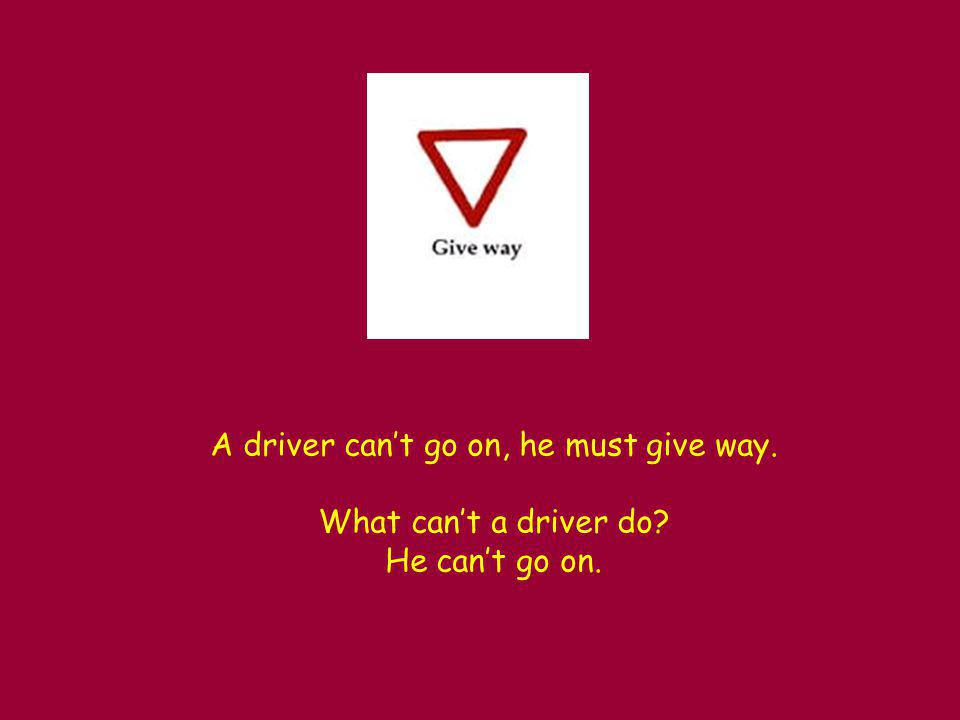 A driver can't go on, he must give way. What can't a driver do He can't go on.