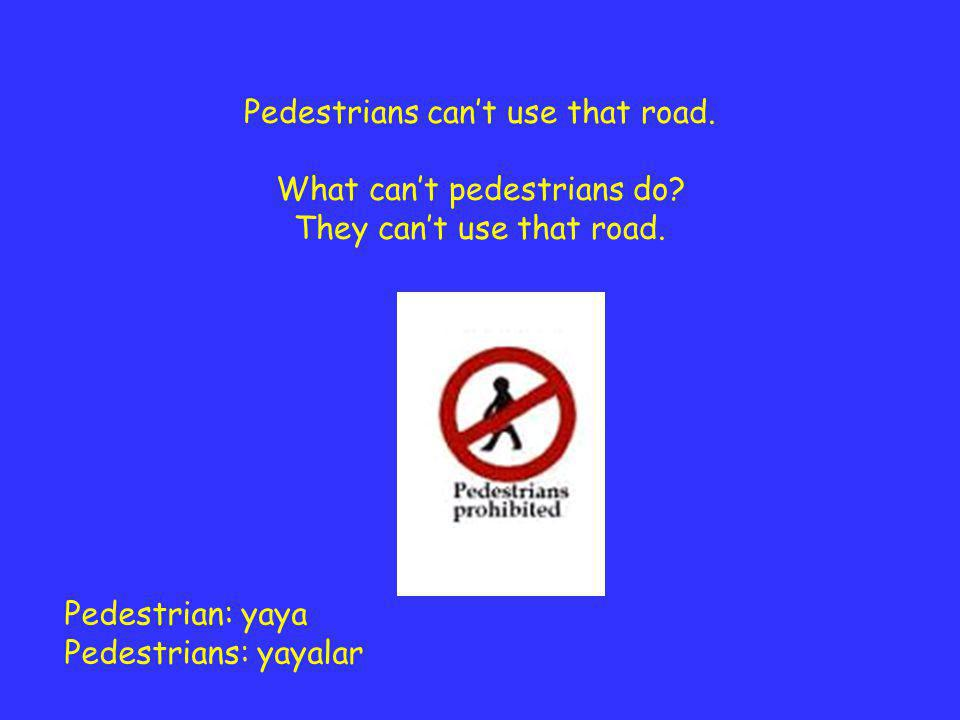 Pedestrian: yaya Pedestrians: yayalar Pedestrians can't use that road. What can't pedestrians do? They can't use that road.