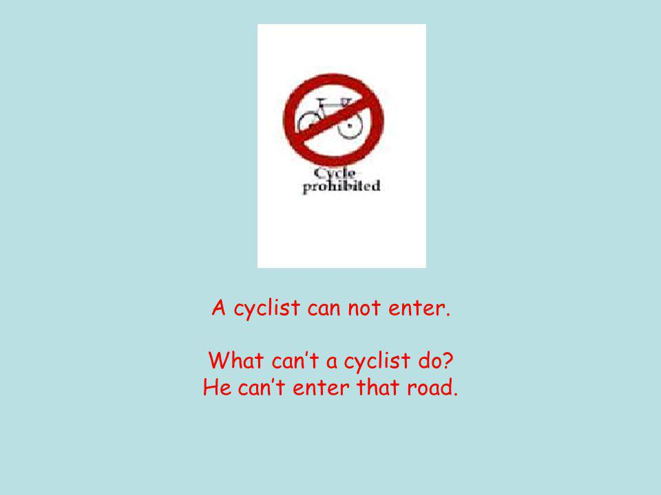 A cyclist can not enter. What can't a cyclist do He can't enter that road.