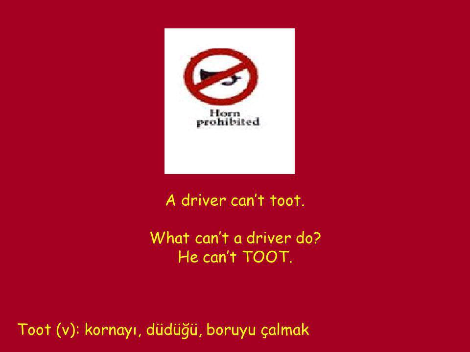 A driver can't toot. What can't a driver do? He can't TOOT. Toot (v): kornayı, düdüğü, boruyu çalmak