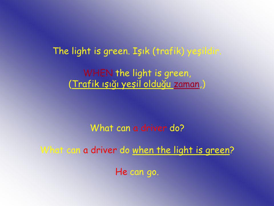 The light is green. Işık (trafik) yeşildir. WHEN the light is green, (Trafik ışığı yeşil olduğu zaman,) What can a driver do? What can a driver do whe