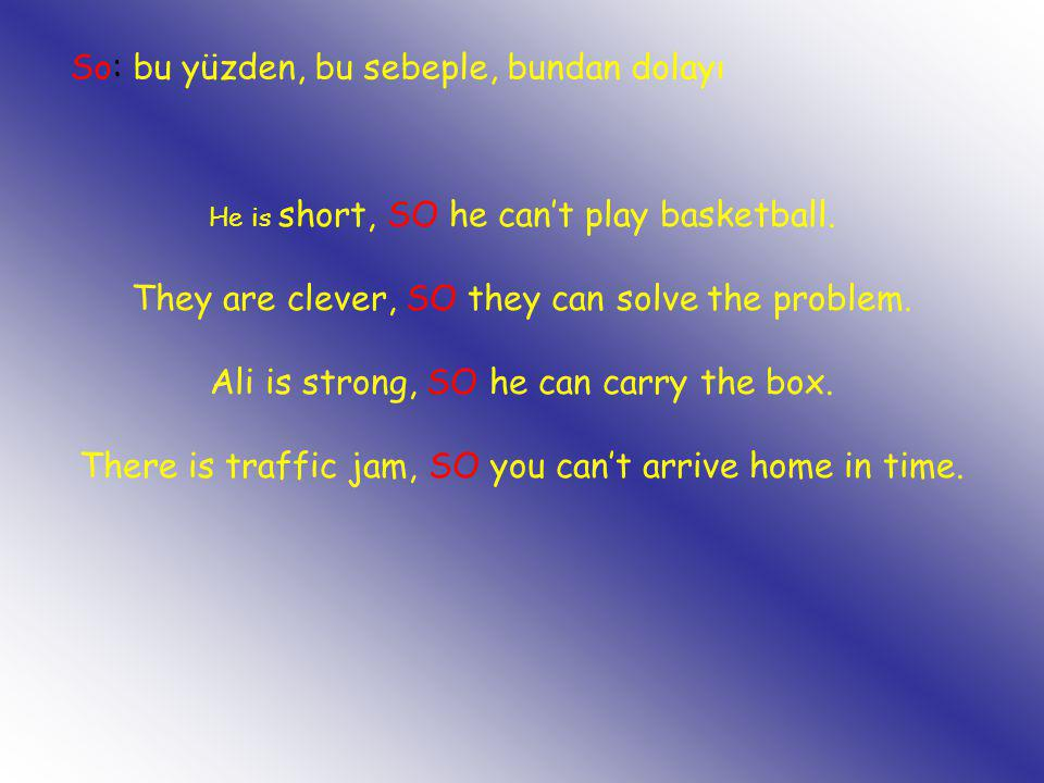 He is short, SO he can't play basketball. They are clever, SO they can solve the problem. Ali is strong, SO he can carry the box. There is traffic jam