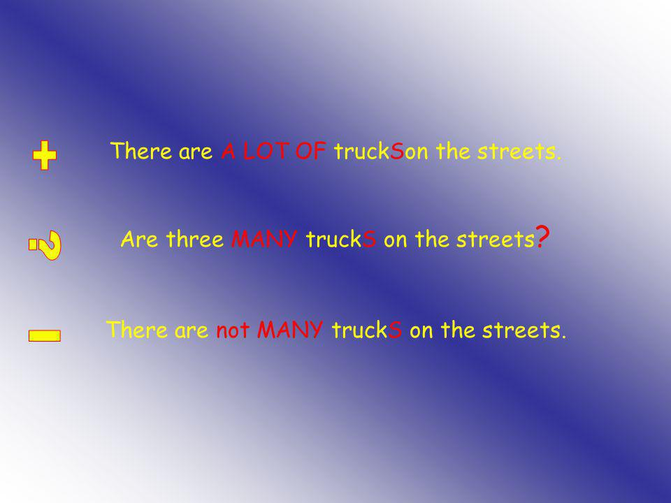 There are A LOT OF truckSon the streets. Are three MANY truckS on the streets .