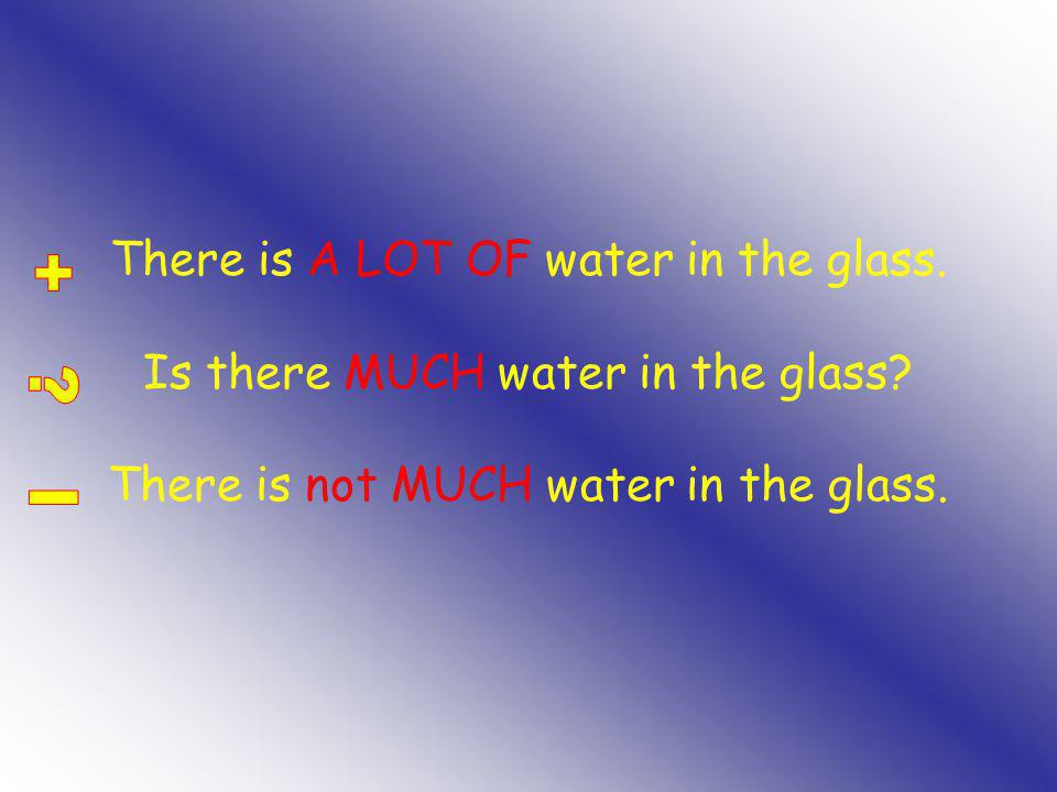 There is A LOT OF water in the glass. Is there MUCH water in the glass.