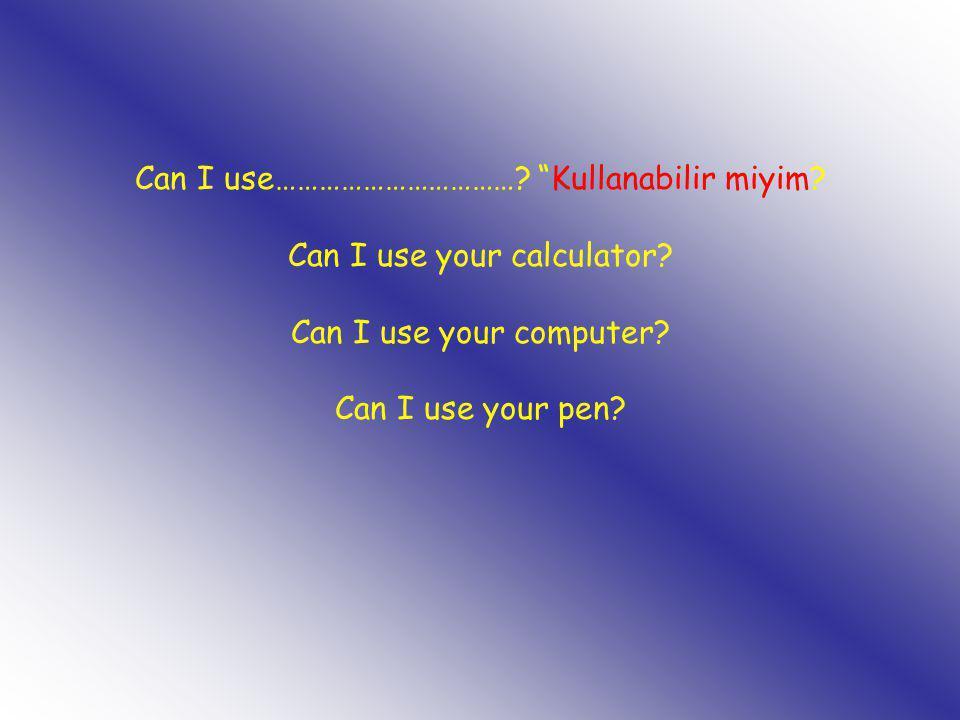 "Can I use……………………………? ""Kullanabilir miyim? Can I use your calculator? Can I use your computer? Can I use your pen?"