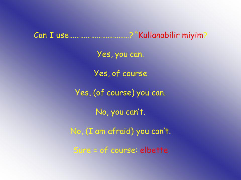 """Can I use……………………………? """"Kullanabilir miyim? Yes, you can. Yes, of course Yes, (of course) you can. No, you can't. No, (I am afraid) you can't. Sure = o"""