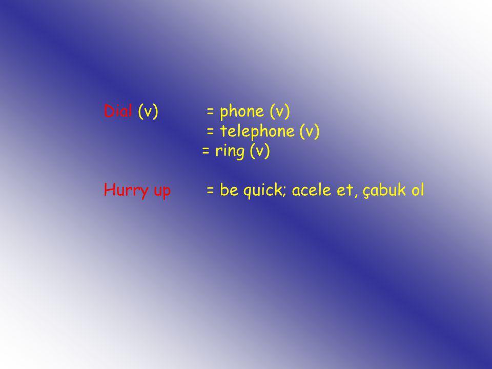 Dial (v) = phone (v) = telephone (v) = ring (v) Hurry up = be quick; acele et, çabuk ol