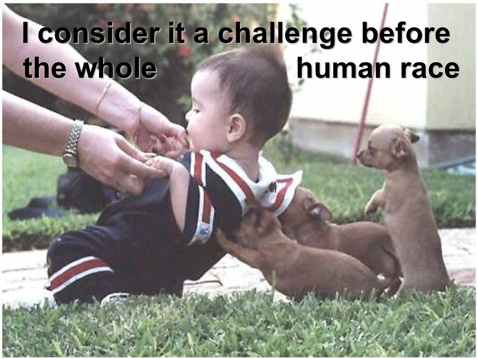 I consider it a challenge before the whole human race I consider it a challenge before the whole human race