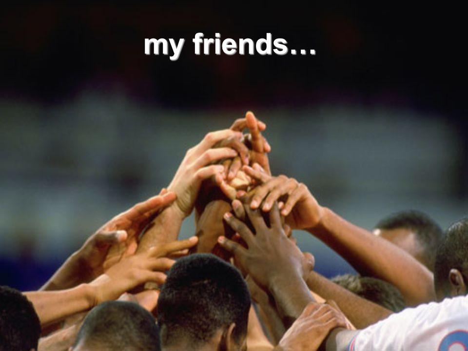 my friends…