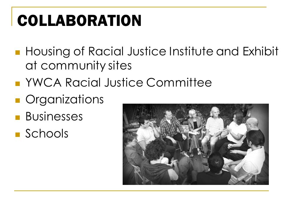 COLLABORATION Housing of Racial Justice Institute and Exhibit at community sites YWCA Racial Justice Committee Organizations Businesses Schools