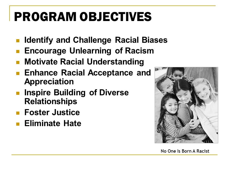 PROGRAM OBJECTIVES Identify and Challenge Racial Biases Encourage Unlearning of Racism Motivate Racial Understanding Enhance Racial Acceptance and Appreciation Inspire Building of Diverse Relationships Foster Justice Eliminate Hate No One Is Born A Racist