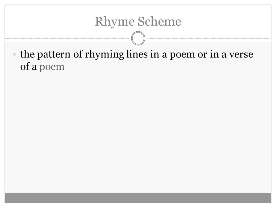 Rhyme Scheme the pattern of rhyming lines in a poem or in a verse of a poempoem